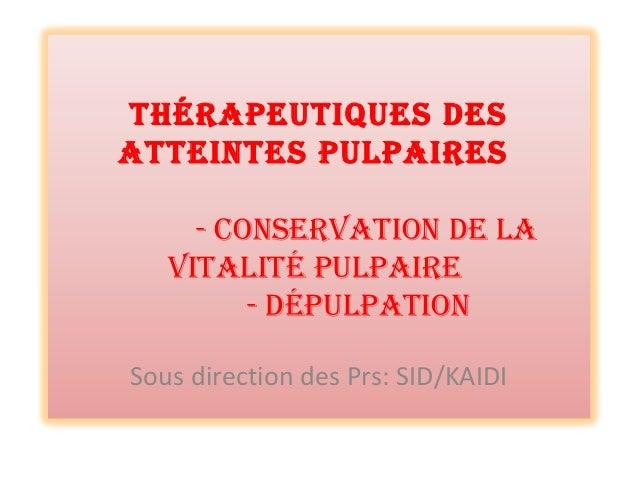 ThérapeuTiques des aTTeinTes pulpaires - ConservaTion de la viTaliTé pulpaire - dépulpaTion Sous direction des Prs: SID/KA...