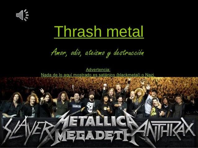 Thrash metal     Amor, odio, ateismo y destrucción                      Advertencia:Nada de lo aquí mostrado es satánico (...