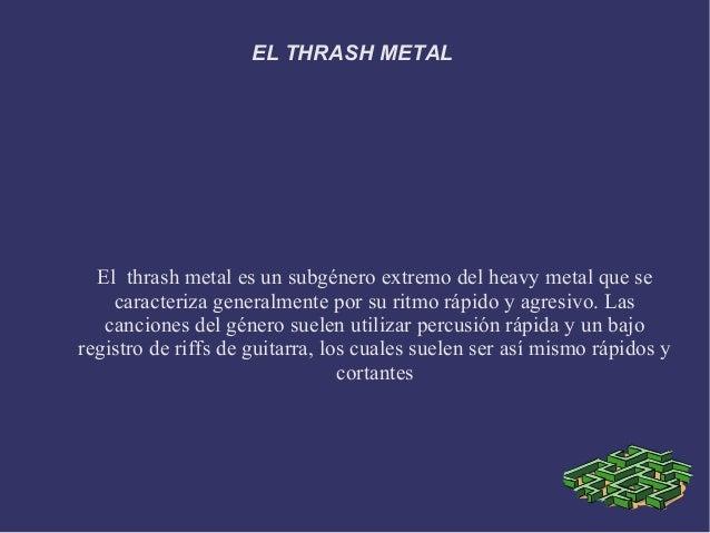 EL THRASH METAL  El thrash metal es un subgénero extremo del heavy metal que se    caracteriza generalmente por su ritmo r...