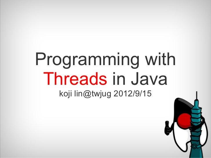 Programming with Threads in Java  koji lin@twjug 2012/9/15