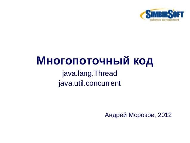 Многопоточный код    java.lang.Thread   java.util.concurrent                 Андрей Морозов, 2012