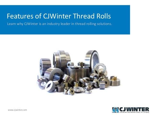 www.cjwinter.com Features of CJWinter Thread Rolls Learn why CJWinter is an industry leader in thread rolling solutions.