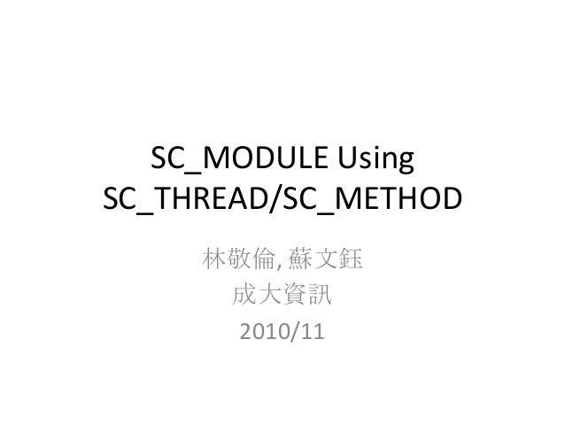 SC_MODULE Using SC_THREAD/SC_METHOD 林敬倫, 蘇文鈺 成大資訊 2010/11