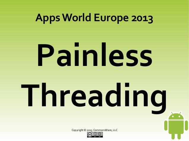 Copyright © 2013 CommonsWare, LLC Painless Threading Apps World Europe 2013
