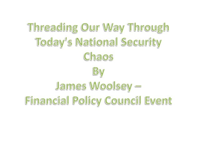 Threading Our Way Through Today's National Security Chaos By James Woolsey Financial Policy Council Tuesday Event, 09 Sept...