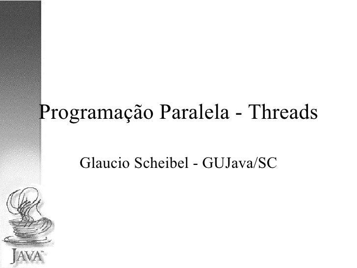 Programação Paralela - Threads Glaucio Scheibel - GUJava/SC