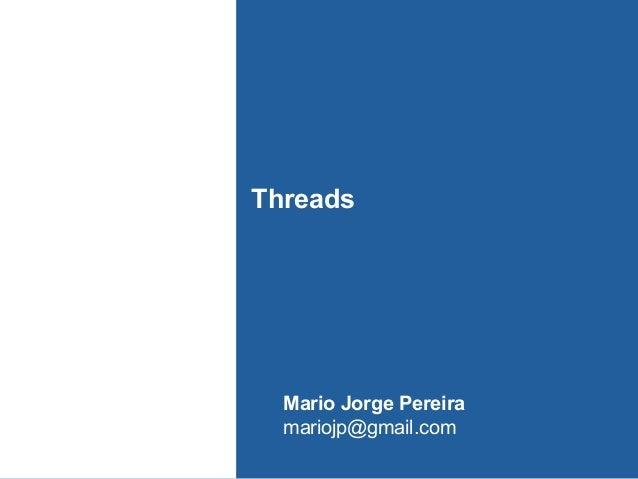 Threads  Mario Jorge Pereira mariojp@gmail.com