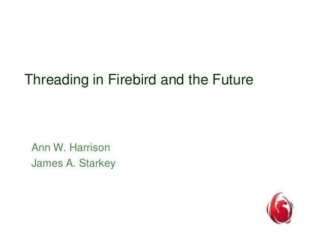 Threading in Firebird and the Future  Ann W. Harrison  James A. Starkey