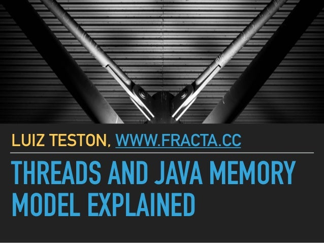 THREADS AND JAVA MEMORY MODEL EXPLAINED LUIZ TESTON, WWW.FRACTA.CC