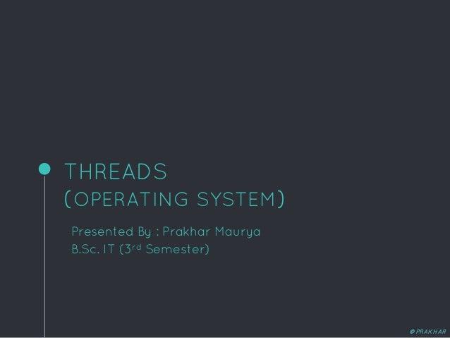 THREADS (OPERATING SYSTEM) Presented By : Prakhar Maurya B.Sc. IT (3rd Semester) @PRAKHAR