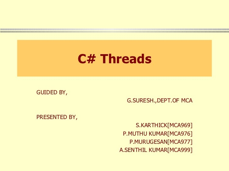 C# Threads GUIDED BY, G.SURESH.,DEPT.OF MCA PRESENTED BY, S.KARTHICK[MCA969] P.MUTHU KUMAR[MCA976] P.MURUGESAN[MCA977] A.S...