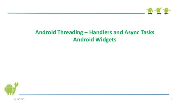 6/18/2013 1Android Threading – Handlers and Async TasksAndroid Widgets