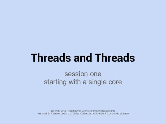 Threads and Threadssession onestarting with a single corecopyright 2013 Robert Burrell Donkin robertburrelldonkin.namethis...