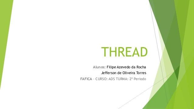 THREAD Alunos: Filipe Azevedo da Rocha Jefferson de Oliveira Torres FAFICA – CURSO: ADS TURMA: 2º Periodo