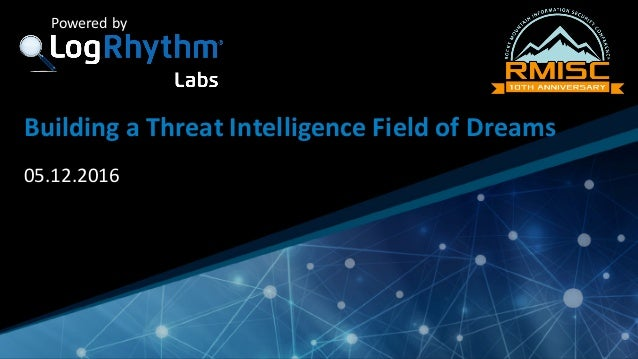 Company	Confidential Powered	by Building	a	Threat	Intelligence	Field	of	Dreams 05.12.2016