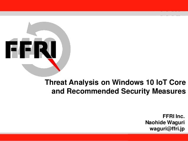 FFRI,Inc. 1 Threat Analysis on Windows 10 IoT Core and Recommended Security Measures FFRI Inc. Naohide Waguri waguri@ffri....