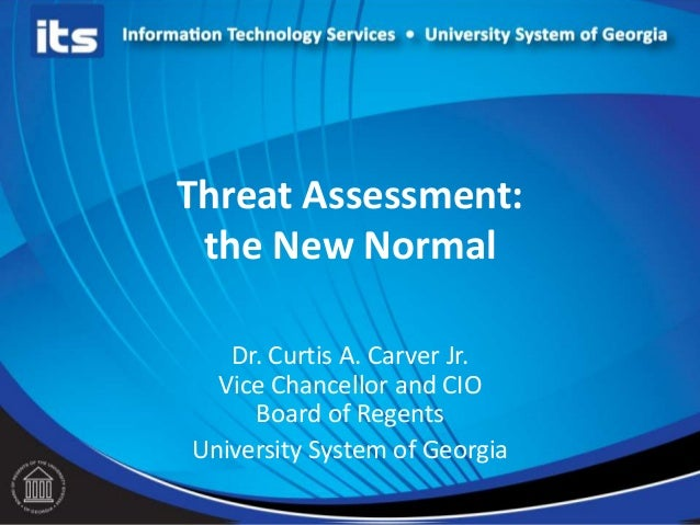 Threat Assessment: the New Normal Dr. Curtis A. Carver Jr. Vice Chancellor and CIO Board of Regents University System of G...