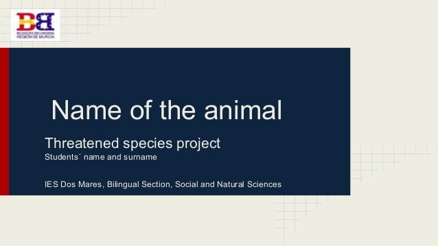 Name of the animal Threatened species project Students´ name and surname IES Dos Mares, Bilingual Section, Social and Natu...