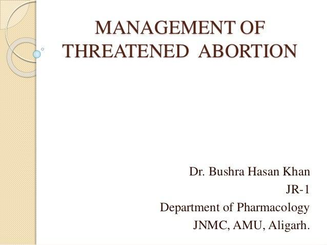 MANAGEMENT OF THREATENED ABORTION Dr. Bushra Hasan Khan JR-1 Department of Pharmacology JNMC, AMU, Aligarh.