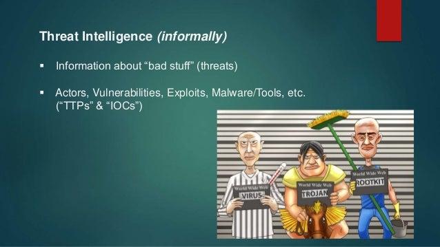 "Threat Intelligence (informally)  Information about ""bad stuff"" (threats)  Actors, Vulnerabilities, Exploits, Malware/To..."