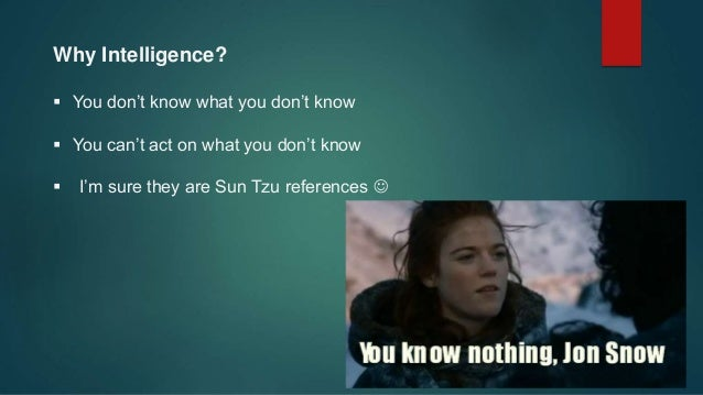 Why Intelligence?  You don't know what you don't know  You can't act on what you don't know  I'm sure they are Sun Tzu ...