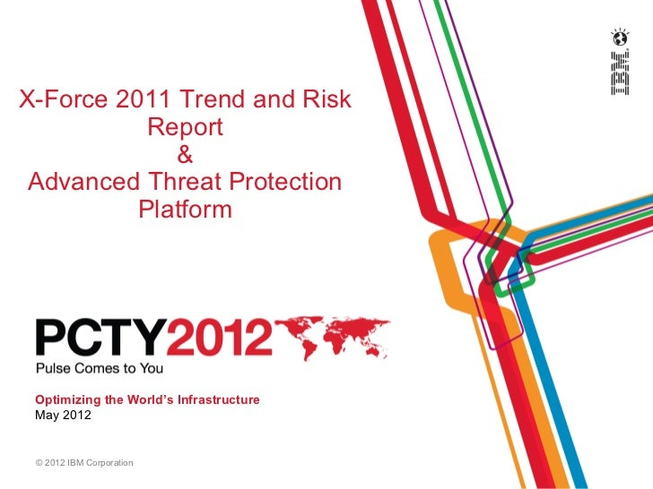 X-Force 2011 Trend and Risk           Report             & Advanced Threat Protection          Platform Optimizing the Wor...