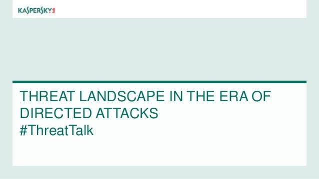 THREAT LANDSCAPE IN THE ERA OF DIRECTED ATTACKS #ThreatTalk