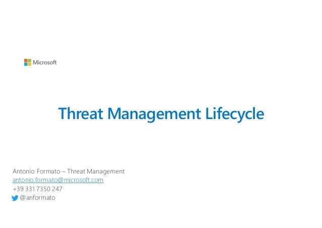 Threat Management Lifecycle Antonio Formato – Threat Management antonio.formato@microsoft.com +39 331 7350 247 @anformato