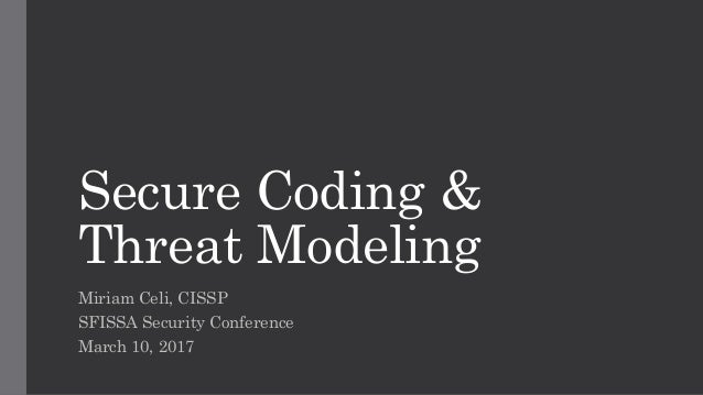 Secure Coding & Threat Modeling Miriam Celi, CISSP SFISSA Security Conference March 10, 2017