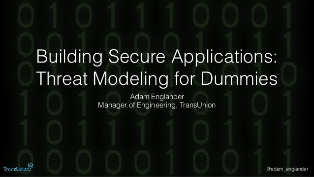@adam_englander Building Secure Applications: Threat Modeling for Dummies Adam Englander Manager of Engineering, TransUnion