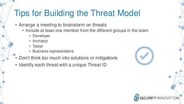 Tips for Building the Threat Model • Arrange a meeting to brainstorm on threats • Include at least one member from the dif...