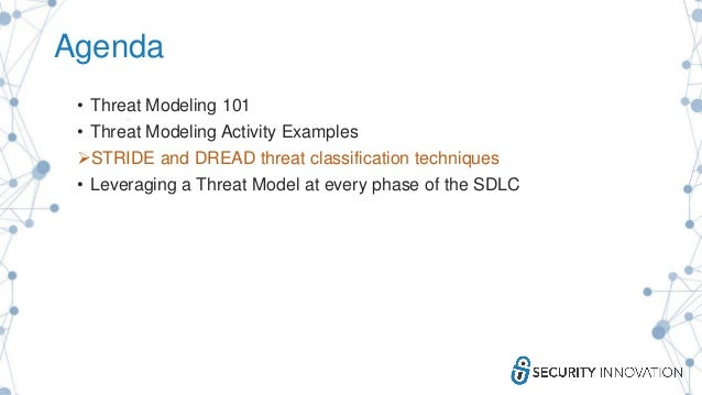 Agenda • Threat Modeling 101 • Threat Modeling Activity Examples STRIDE and DREAD threat classification techniques • Leve...