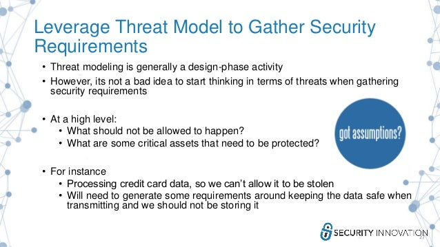 Leverage Threat Model to Gather Security Requirements • Threat modeling is generally a design-phase activity • However, it...
