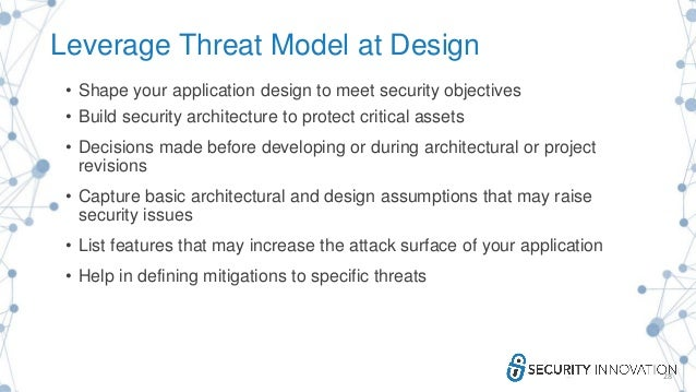 Leverage Threat Model at Design • Shape your application design to meet security objectives • Build security architecture ...