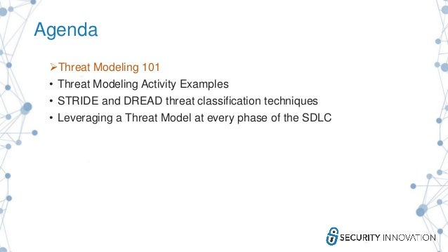 Agenda Threat Modeling 101 • Threat Modeling Activity Examples • STRIDE and DREAD threat classification techniques • Leve...