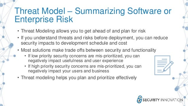 Threat Model – Summarizing Software or Enterprise Risk • Threat Modeling allows you to get ahead of and plan for risk • If...