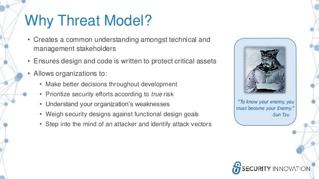 Why Threat Model? • Creates a common understanding amongst technical and management stakeholders • Ensures design and code...
