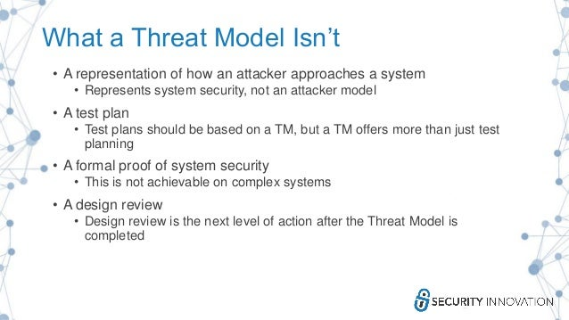 What a Threat Model Isn't • A representation of how an attacker approaches a system • Represents system security, not an a...