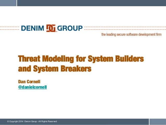 © Copyright 2014 Denim Group - All Rights Reserved Threat Modeling for System Builders and System Breakers! ! Dan Cornell!...