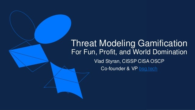 Threat Modeling Gamification For Fun, Profit, and World Domination Vlad Styran, CISSP CISA OSCP Co-founder & VP bsg.tech