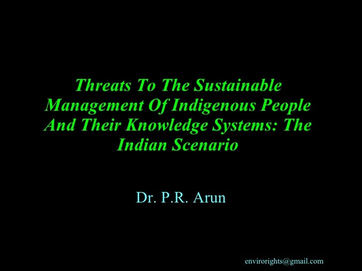 Threats To The Sustainable Management Of Indigenous People And Their Knowledge Systems: The Indian Scenario Dr. P.R. Arun ...