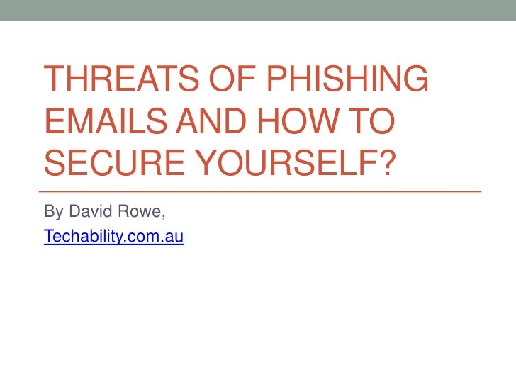 THREATS OF PHISHINGEMAILS AND HOW TOSECURE YOURSELF?By David Rowe,Techability.com.au