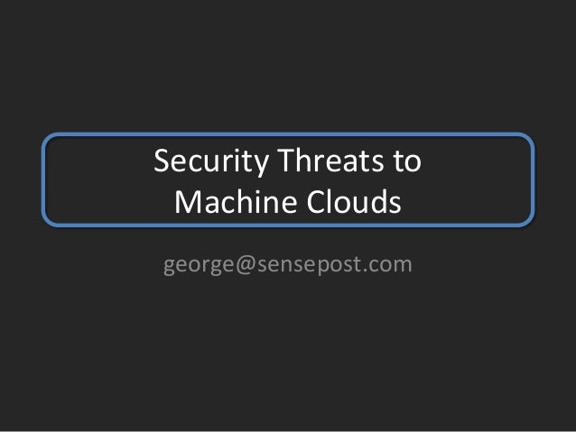 Security Threats toMachine Cloudsgeorge@sensepost.com