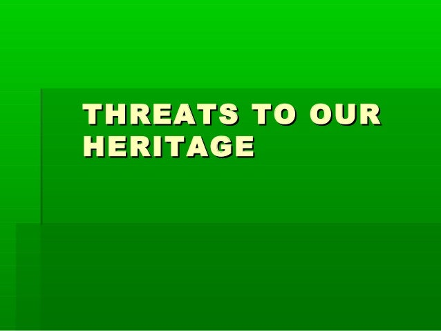 THREATS TO OURHERITAGE