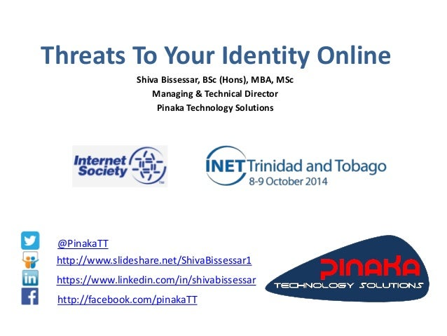 Threats To Your Identity Online  Shiva Bissessar, BSc (Hons), MBA, MSc  Managing & Technical Director  Pinaka Technology S...