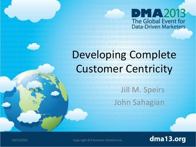 Developing Complete Customer Centricity Jill M. Speirs John Sahagian  10/15/2013  Copy right ACS Business Solutions Inc.  ...