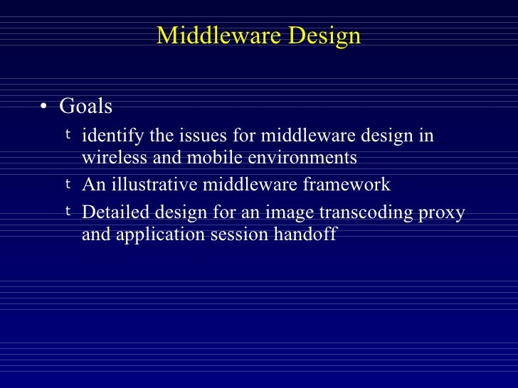 Middleware Design <ul><li>Goals </li></ul><ul><ul><li>identify the issues for middleware design in wireless and mobile env...