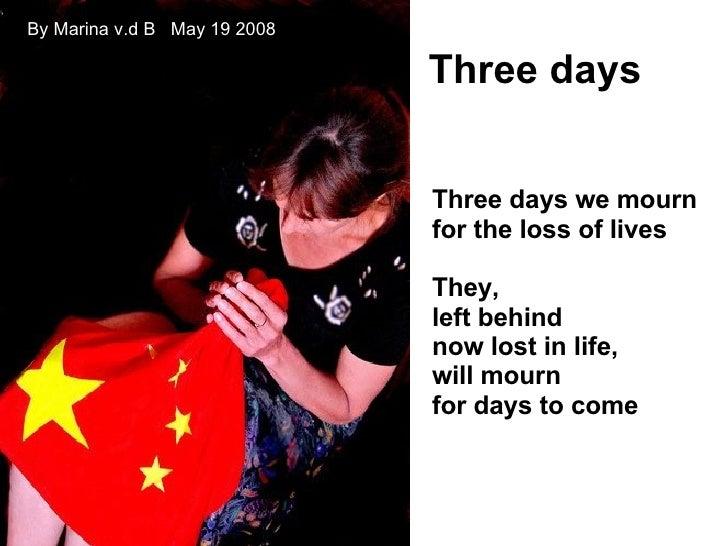 Three days we mourn for the loss of lives They, left behind now lost in life, will mourn for days to come Three days By Ma...
