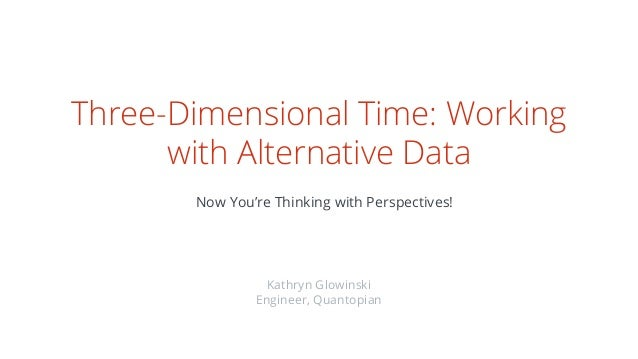 Three-Dimensional Time: Working with Alternative Data Now You're Thinking with Perspectives! Kathryn Glowinski Engineer, Q...