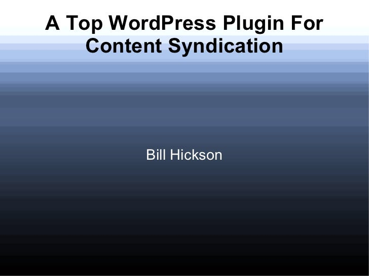 A Top WordPress Plugin For    Content Syndication         Bill Hickson